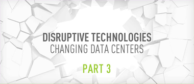 Disruptive Technologies Changing Data Centers: Part 3